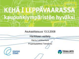 Asukastilaisuus 13.3.2008 Hankkeen esittely Hannu Lehtikankare Projektipäällikkö Tiehallinto
