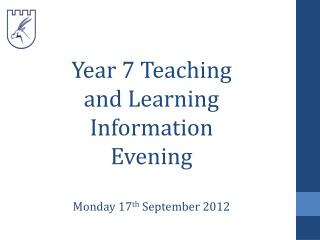 Year 7 Teaching and Learning Information Evening Monday 17 th  September 2012