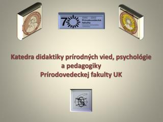 Katedra  didaktiky prírodných vied,  psychológie  a pedagogiky  Prírodovedeckej  fakulty UK