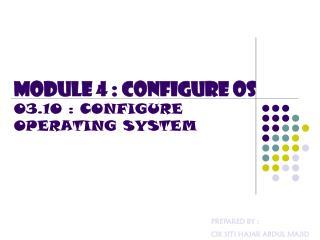 MODULE 4 : CONFIGURE OS 03.10 : CONFIGURE OPERATING SYSTEM
