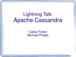 Lightning Talk: Apache Cassandra Casey Foster Michael Phillips