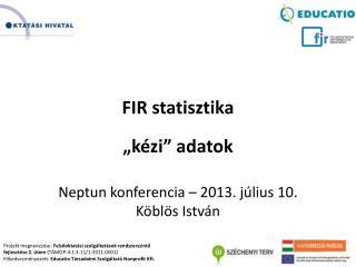 """FIR  statisztika """"kézi"""" adatok Neptun konferencia  – 2013.  július  10 . Köblös István"""