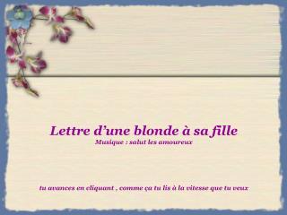 Lettre d une blonde   sa fille Musique : salut les amoureux      tu avances en cliquant , comme  a tu lis   la vitesse q