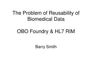 The Problem of Reusability of Biomedical Data OBO Foundry & HL7 RIM