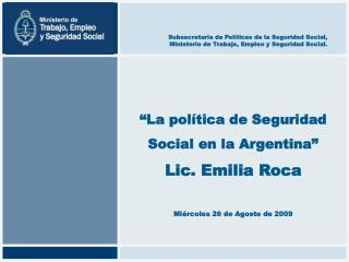 La pol tica de Seguridad Social en la Argentina  Lic. Emilia Roca  Mi rcoles 26 de Agosto de 2009