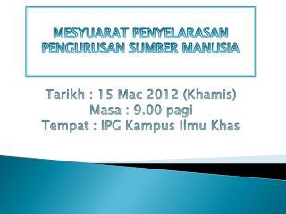 Tarikh  : 15 Mac 2012 ( Khamis ) Masa  : 9.00  pagi Tempat  : IPG  Kampus Ilmu Khas
