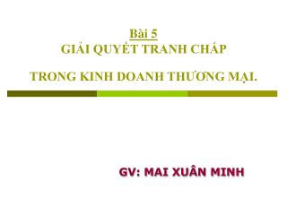 Bài 5 GIẢI QUYẾT TRANH CHẤP  TRONG KINH DOANH THƯƠNG MẠI.