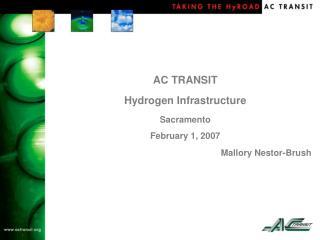 AC TRANSIT Hydrogen Infrastructure Sacramento February 1, 2007 Mallory Nestor-Brush