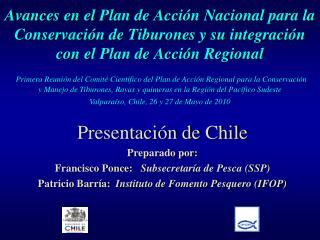 Presentación de Chile Preparado por: Francisco Ponce:    Subsecretaría de Pesca (SSP)