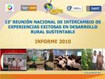 15  REUNI N NACIONAL DE INTERCAMBIO DE EXPERIENCIAS EXITOSAS EN DESARROLLO RURAL SUSTENTABLE  INFORME 2010
