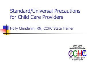 Standard/Universal Precautions  for Child Care Providers  Holly Clendenin, RN, CCHC State Trainer