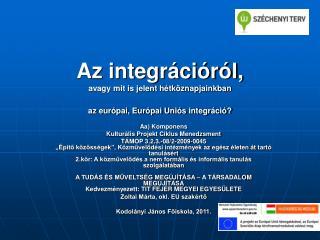 Az integrációról, avagy mit is jelent hétköznapjainkban  az európai, Európai Uniós integráció?