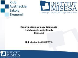 Raport podsumowujący działalność  Klubów Austriackiej Szkoły Ekonomii Rok akademicki 2012/2013