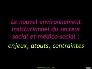 Le nouvel environnement institutionnel du secteur  social et m dico-social :  enjeux, atouts, contraintes
