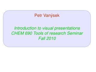 Petr Van ý sek Introduction to visual presentations CHEM 690 Tools of research Seminar Fall 2010
