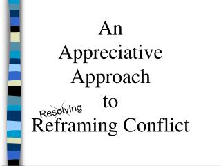 An  Appreciative  Approach  to Reframing Conflict