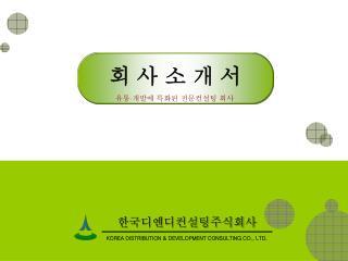 한국디엔디컨설팅주식회사 KOREA DISTRIBUTION & DEVELOPMENT CONSULTING CO., LTD.