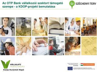 Az OTP Bank vállalkozói szektort támogató szerepe - a KDOP-projekt bemutatása