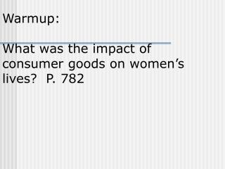 Warmup:   What was the impact of consumer goods on women's lives?  P. 782