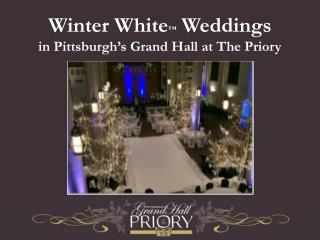 Winter White ™  Weddings in Pittsburgh's Grand Hall at The Priory