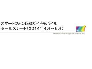 スマートフォン版Gガイドモバイル セールスシート(2014年4月~6月)