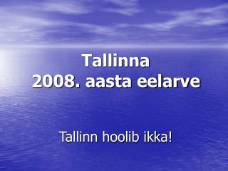 Tallinna 2008. aasta eelarve Tallinn hoolib ikka!