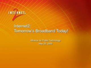 Internet2:  Tomorrow's Broadband Today!