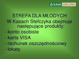 STREFA DLA MŁODYCH W Kasach Stefczyka obejmuje następujące produkty: konto osobiste karta VISA
