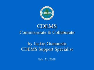 CDEMS Commisserate & Collaborate by Jackie Gianunzio CDEMS Support Specialist Feb. 21, 2008