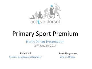 Primary Sport Premium North Dorset Presentation 24 th  January 2014