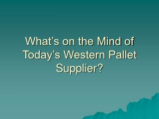 What�s on the Mind of Today�s Western Pallet Supplier?