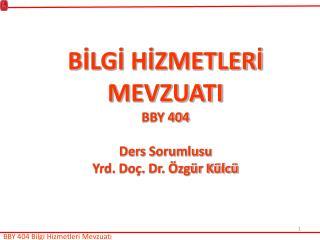 BİLGİ HİZMETLERİ MEVZUATI BBY 404 Ders Sorumlusu Yrd. Doç. Dr. Özgür Külcü