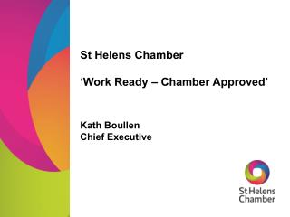 St Helens Chamber 'Work Ready – Chamber Approved' Kath Boullen Chief Executive