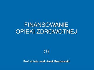 FINANSOWANIE  OPIEKI ZDROWOTNEJ (1) Prof. dr hab. med. Jacek Ruszkowski