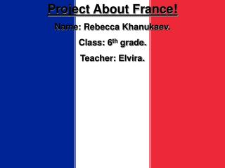 Project About France Name: Rebecca Khanukaev. Class: 6th grade. Teacher: Elvira.