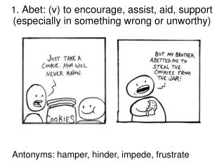 1.  Abet: (v) to encourage, assist, aid, support (especially in something wrong or unworthy)