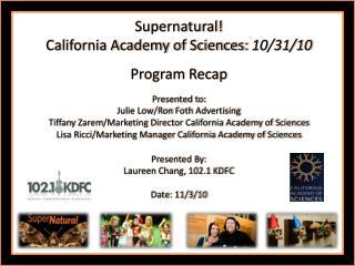 Supernatural!   California  Academy of  Sciences:  10/31/10 Program  Recap Presented to: