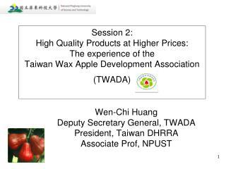 Wen-Chi Huang Deputy Secretary General, TWADA President, Taiwan DHRRA Associate Prof, NPUST