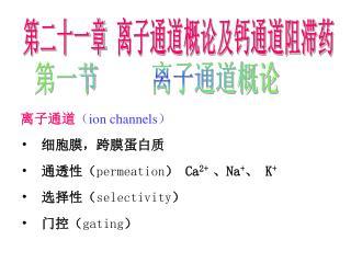 离子通道 ( ion channels)   细胞膜,跨膜蛋白质   通透性( permeation ) Ca 2+  、Na + 、 K +   选择性( selectivity )