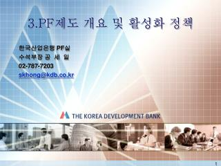 3.PF 제도 개요 및 활성화 정책 한국산업은행  PF 실  수석부장 공 세 일  02-787-7203  skhong@kdb.co.kr
