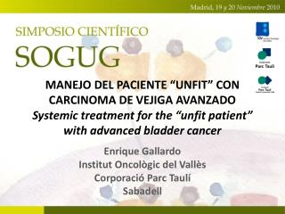 MANEJO DEL PACIENTE  UNFIT  CON CARCINOMA DE VEJIGA AVANZADO Systemic treatment for the  unfit patient  with advanced bl
