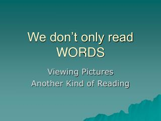We don�t only read WORDS