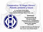 Cooperativa  El Hogar Obrero  Pasado, presente y futuro  Dr. Ing. Rub n Emilio ZEIDA S ndico Suplente de COOPERAR Vicepr