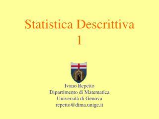 Statistica Descrittiva 1     Ivano Repetto Dipartimento di Matematica Universit  di Genova repettodima.unige.it
