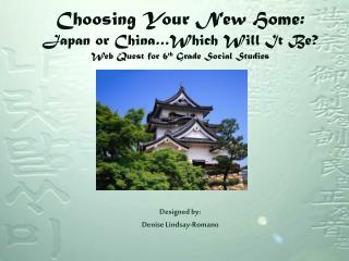 Choosing Your New Home:  Japan or China…Which Will It Be? Web Quest for 6 th  Grade Social Studies