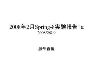 2008 年 2 月 Spring-8 実験報告 +α 2008/2/8-9