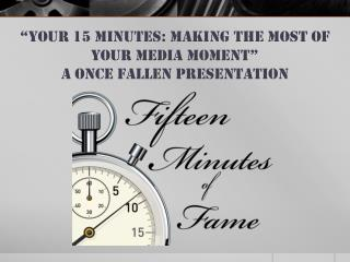 """Your  15 Minutes: Making the most of your media  moment""  A Once fallen presentation"