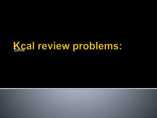 Kcal review problems: