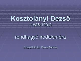 Kosztol nyi Dezso 1885-1936  rendhagy  irodalom ra   ssze ll totta: Veres Andr s