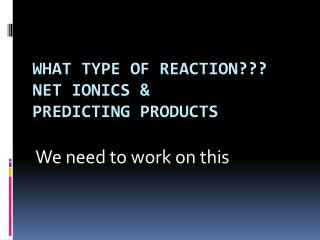 What type of reaction??? Net  ionics  & Predicting products